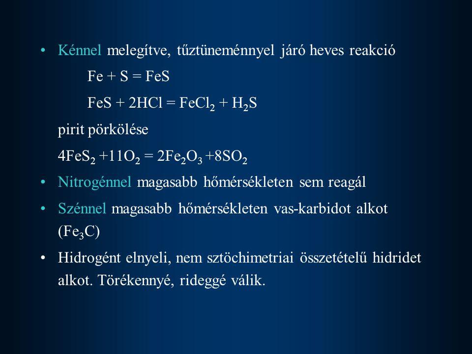 Kénnel melegítve, tűztüneménnyel járó heves reakció Fe + S = FeS FeS + 2HCl = FeCl 2 + H 2 S pirit pörkölése 4FeS 2 +11O 2 = 2Fe 2 O 3 +8SO 2 Nitrogénnel magasabb hőmérsékleten sem reagál Szénnel magasabb hőmérsékleten vas-karbidot alkot (Fe 3 C) Hidrogént elnyeli, nem sztöchimetriai összetételű hidridet alkot.