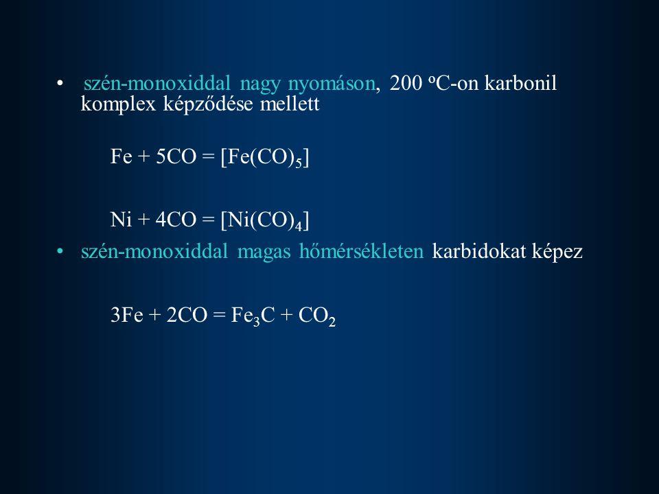 szén-monoxiddal nagy nyomáson, 200 o C-on karbonil komplex képződése mellett Fe + 5CO = [Fe(CO) 5 ] Ni + 4CO = [Ni(CO) 4 ] szén-monoxiddal magas hőmérsékleten karbidokat képez 3Fe + 2CO = Fe 3 C + CO 2