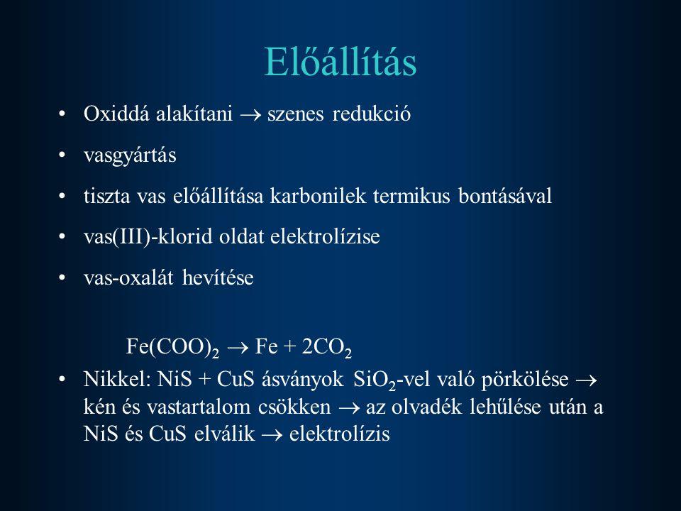 Előállítás Oxiddá alakítani  szenes redukció vasgyártás tiszta vas előállítása karbonilek termikus bontásával vas(III)-klorid oldat elektrolízise vas-oxalát hevítése Fe(COO) 2  Fe + 2CO 2 Nikkel: NiS + CuS ásványok SiO 2 -vel való pörkölése  kén és vastartalom csökken  az olvadék lehűlése után a NiS és CuS elválik  elektrolízis
