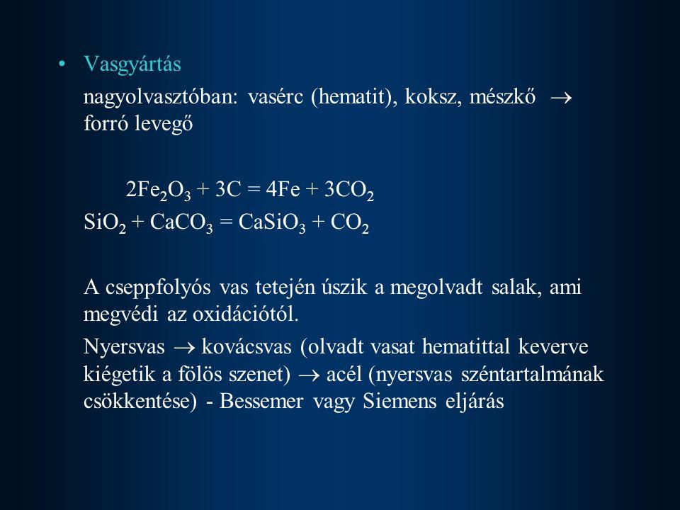 Vasgyártás nagyolvasztóban: vasérc (hematit), koksz, mészkő  forró levegő 2Fe 2 O 3 + 3C = 4Fe + 3CO 2 SiO 2 + CaCO 3 = CaSiO 3 + CO 2 A cseppfolyós vas tetején úszik a megolvadt salak, ami megvédi az oxidációtól.