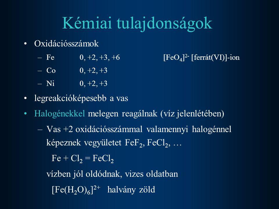 Kémiai tulajdonságok Oxidációsszámok –Fe0, +2, +3, +6[FeO 4 ] 2- [ferrát(VI)]-ion –Co0, +2, +3 –Ni0, +2, +3 legreakcióképesebb a vas Halogénekkel melegen reagálnak (víz jelenlétében) –Vas +2 oxidációsszámmal valamennyi halogénnel képeznek vegyületet FeF 2, FeCl 2, … Fe + Cl 2 = FeCl 2 vízben jól oldódnak, vizes oldatban [Fe(H 2 O) 6 ] 2+ halvány zöld
