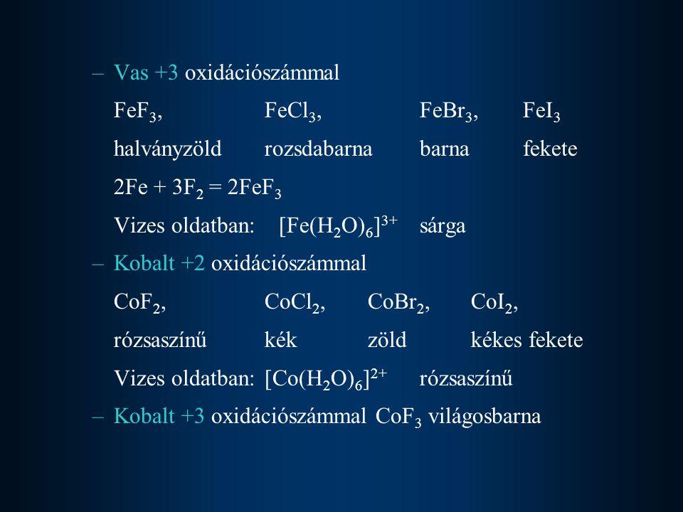 –Vas +3 oxidációszámmal FeF 3, FeCl 3, FeBr 3, FeI 3 halványzöldrozsdabarnabarnafekete 2Fe + 3F 2 = 2FeF 3 Vizes oldatban: [Fe(H 2 O) 6 ] 3+ sárga –Kobalt +2 oxidációszámmal CoF 2, CoCl 2, CoBr 2, CoI 2, rózsaszínűkékzöldkékes fekete Vizes oldatban:[Co(H 2 O) 6 ] 2+ rózsaszínű –Kobalt +3 oxidációszámmal CoF 3 világosbarna