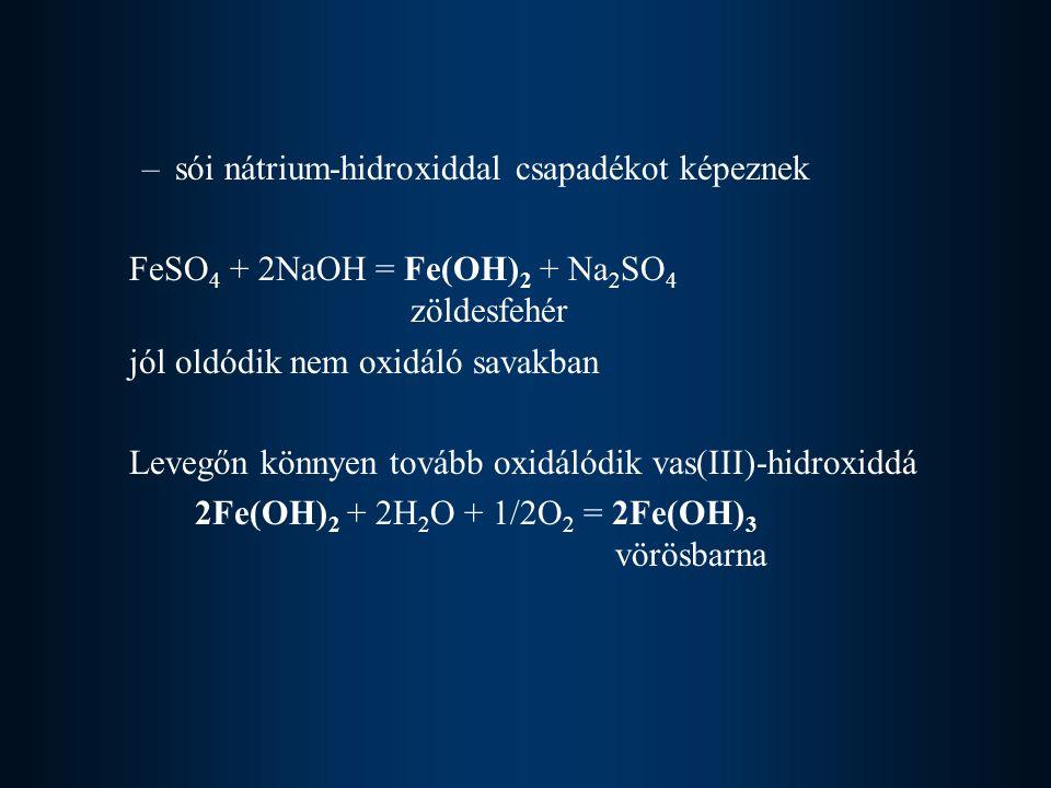 –sói nátrium-hidroxiddal csapadékot képeznek FeSO 4 + 2NaOH = Fe(OH) 2 + Na 2 SO 4 zöldesfehér jól oldódik nem oxidáló savakban Levegőn könnyen tovább oxidálódik vas(III)-hidroxiddá 2Fe(OH) 2 + 2H 2 O + 1/2O 2 = 2Fe(OH) 3 vörösbarna
