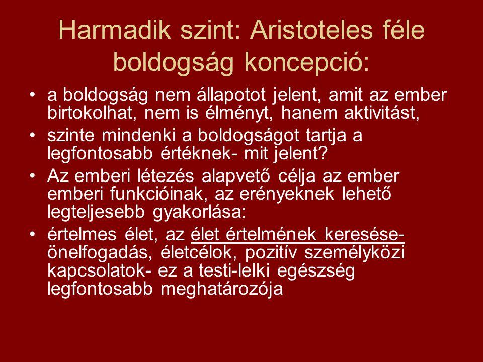 Harmadik szint: Aristoteles féle boldogság koncepció: a boldogság nem állapotot jelent, amit az ember birtokolhat, nem is élményt, hanem aktivitást, szinte mindenki a boldogságot tartja a legfontosabb értéknek- mit jelent.