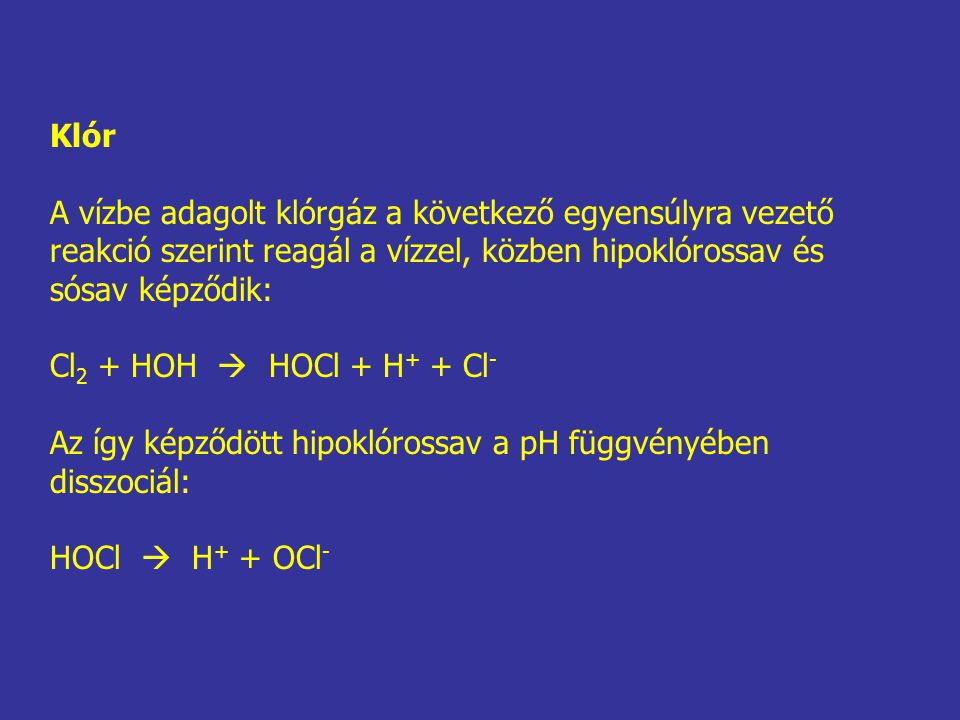 Klór A vízbe adagolt klórgáz a következő egyensúlyra vezető reakció szerint reagál a vízzel, közben hipoklórossav és sósav képződik: Cl 2 + HOH  HOCl