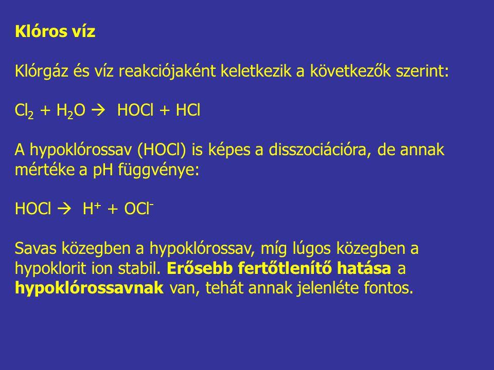 Klóros víz Klórgáz és víz reakciójaként keletkezik a következők szerint: Cl 2 + H 2 O  HOCl + HCl A hypoklórossav (HOCl) is képes a disszociációra, d