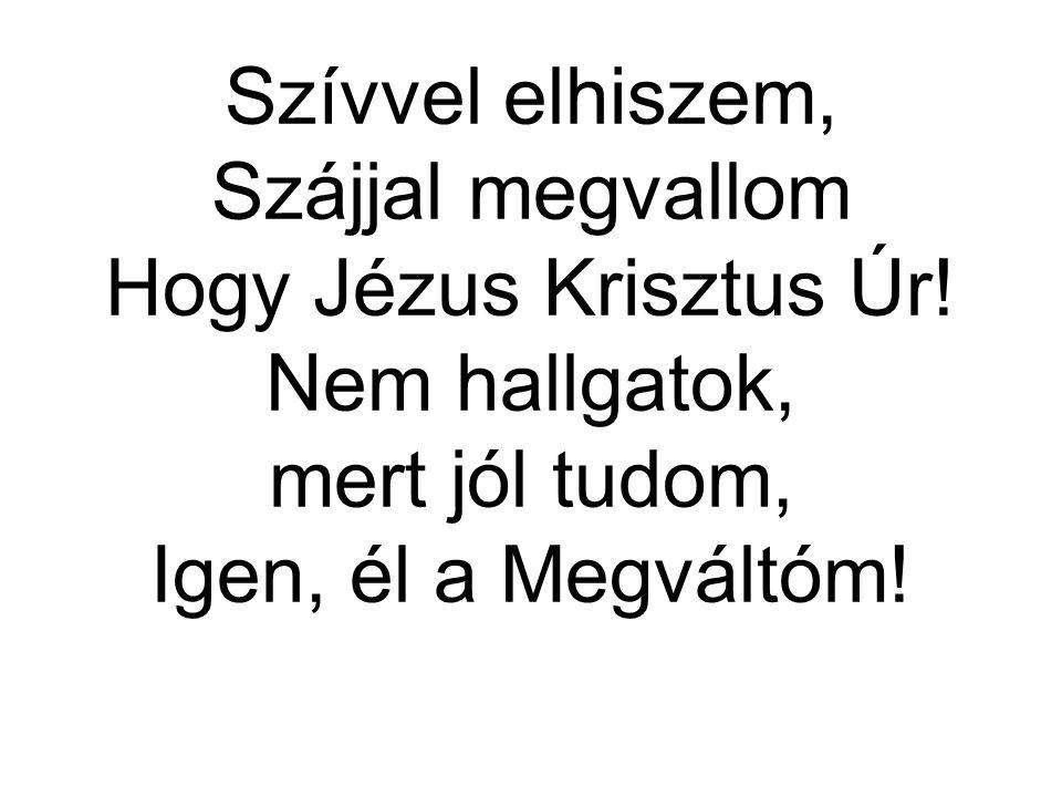 Szívvel elhiszem, Szájjal megvallom Hogy Jézus Krisztus Úr! Nem hallgatok, mert jól tudom, Igen, él a Megváltóm!