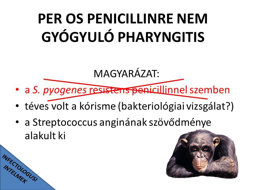 INFECTOLOGUSI INTELMEK PER OS PENICILLINRE NEM GYÓGYULÓ PHARYNGITIS MAGYARÁZAT: a S. pyogenes resistens penicillinnel szemben téves volt a kórisme (ba
