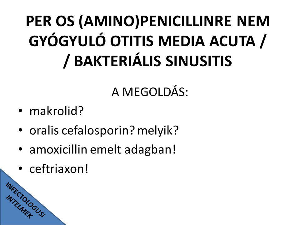 INFECTOLOGUSI INTELMEK PER OS (AMINO)PENICILLINRE NEM GYÓGYULÓ OTITIS MEDIA ACUTA / / BAKTERIÁLIS SINUSITIS A MEGOLDÁS: makrolid? oralis cefalosporin?