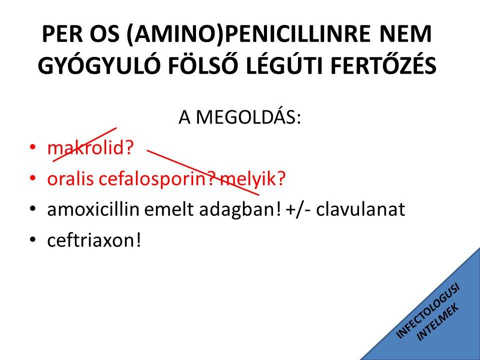INFECTOLOGUSI INTELMEK PER OS (AMINO)PENICILLINRE NEM GYÓGYULÓ FÖLSŐ LÉGÚTI FERTŐZÉS A MEGOLDÁS: makrolid? oralis cefalosporin? melyik? amoxicillin em