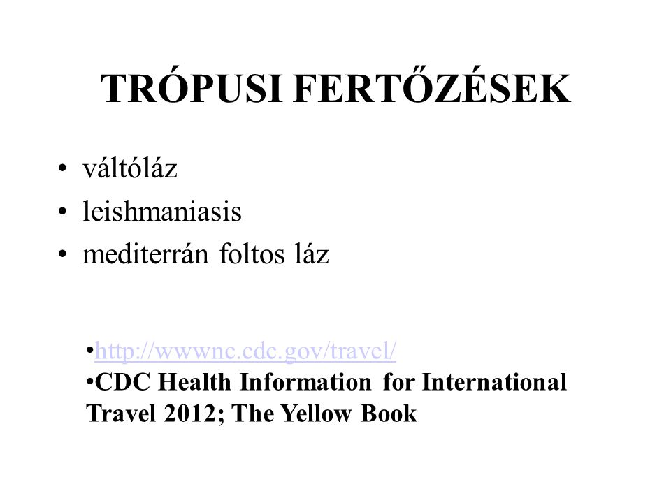 TRÓPUSI FERTŐZÉSEK váltóláz leishmaniasis mediterrán foltos láz http://wwwnc.cdc.gov/travel/ CDC Health Information for International Travel 2012; The