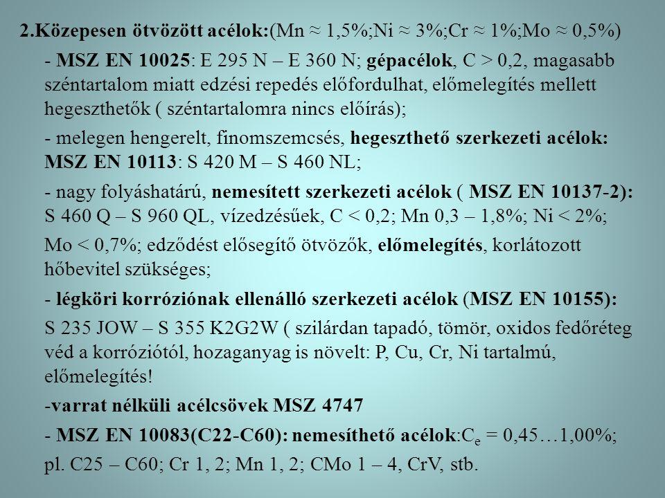 2.Közepesen ötvözött acélok:(Mn ≈ 1,5%;Ni ≈ 3%;Cr ≈ 1%;Mo ≈ 0,5%) - MSZ EN 10025: E 295 N – E 360 N; gépacélok, C > 0,2, magasabb széntartalom miatt e