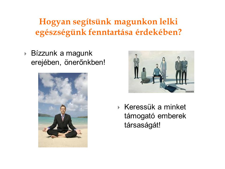 Hogyan segítsünk magunkon lelki egészségünk fenntartása érdekében?  Bízzunk a magunk erejében, önerőnkben!  Keressük a minket támogató emberek társa
