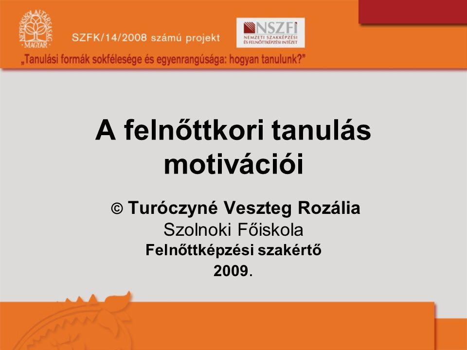 A felnőttkori tanulás motivációi © Turóczyné Veszteg Rozália Szolnoki Főiskola Felnőttképzési szakértő 2009.