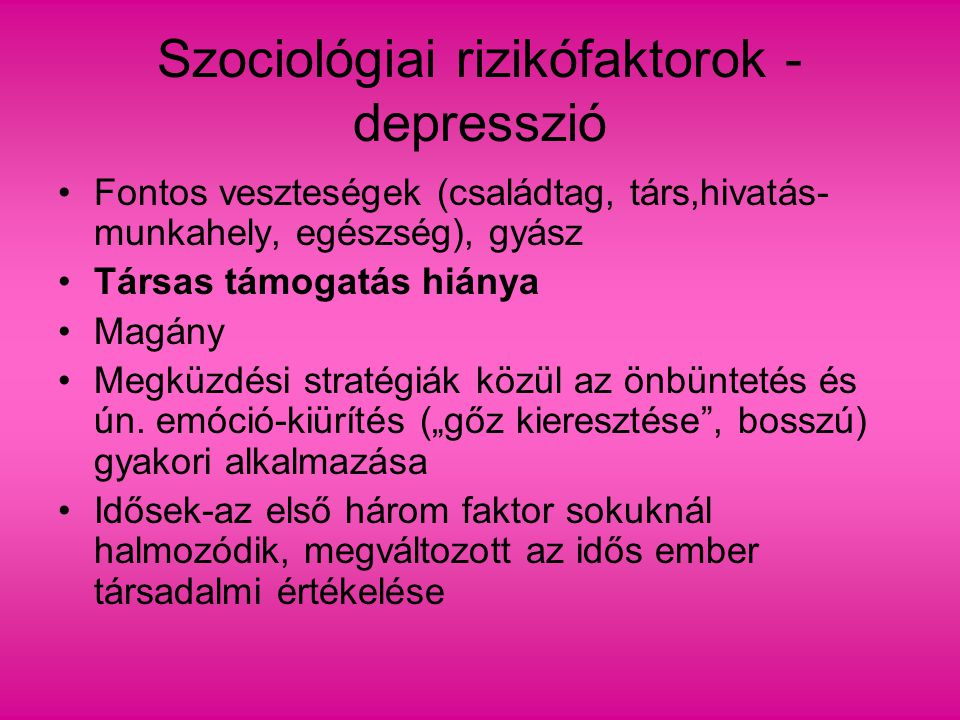 Szociológiai rizikófaktorok - depresszió Fontos veszteségek (családtag, társ,hivatás- munkahely, egészség), gyász Társas támogatás hiánya Magány Megkü