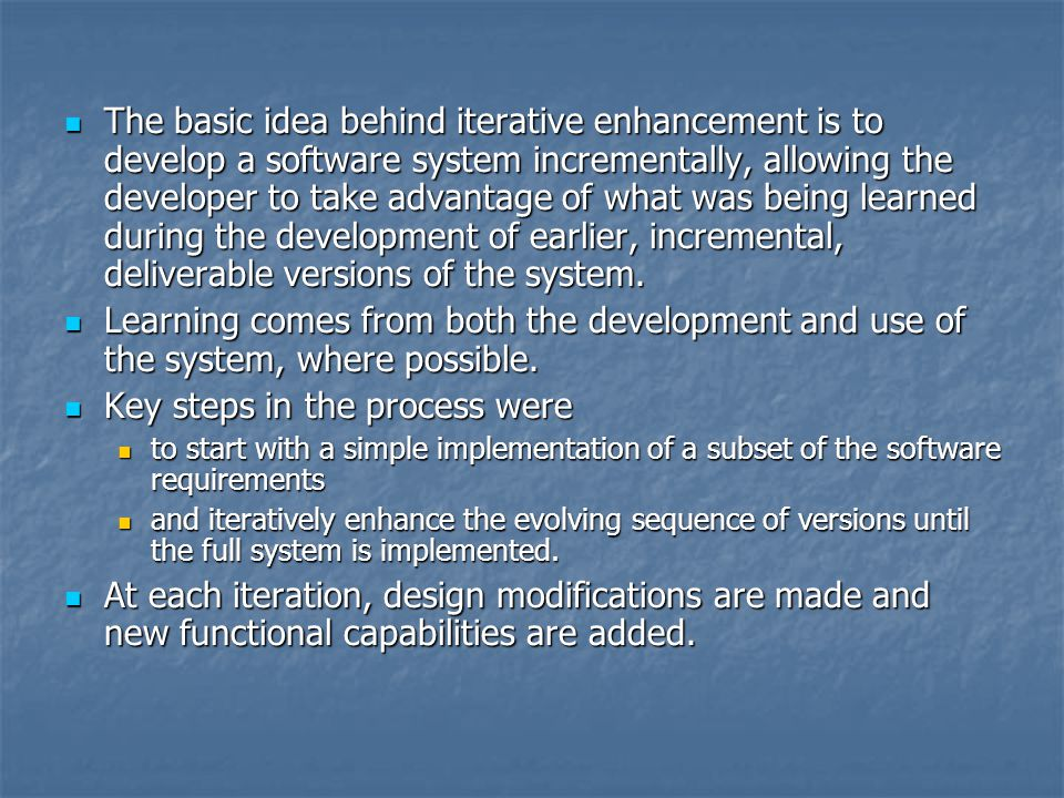 The basic idea behind iterative enhancement is to develop a software system incrementally, allowing the developer to take advantage of what was being