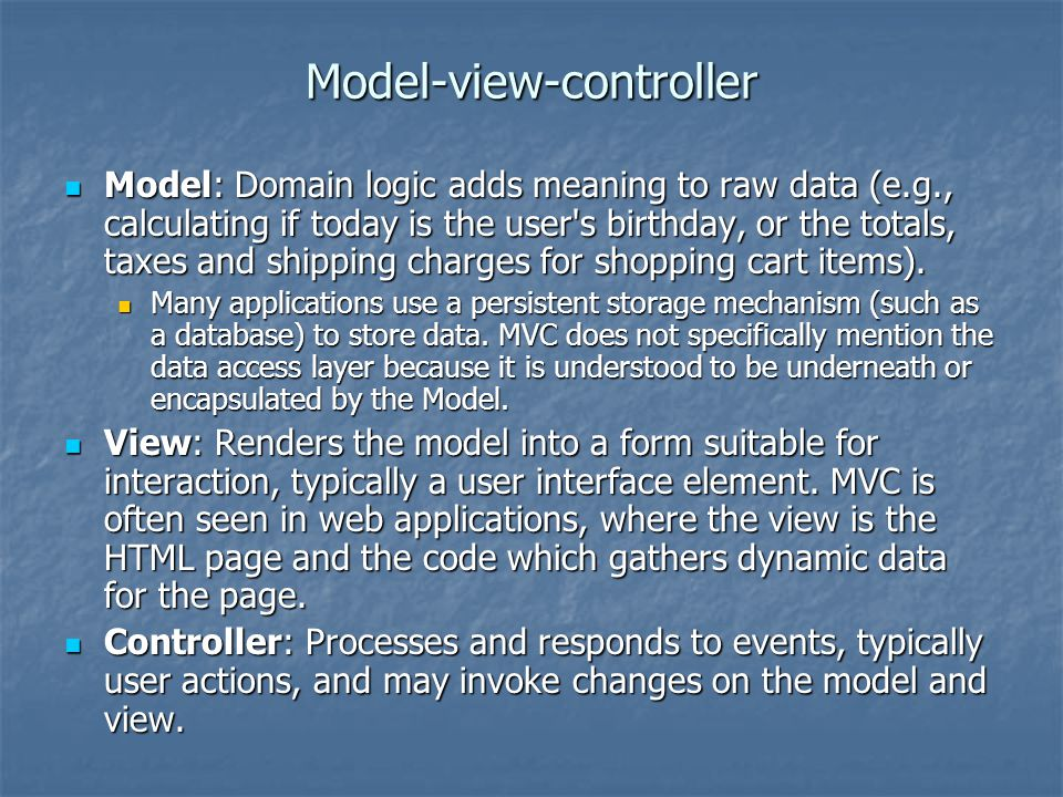 Model-view-controller Model: Domain logic adds meaning to raw data (e.g., calculating if today is the user's birthday, or the totals, taxes and shippi