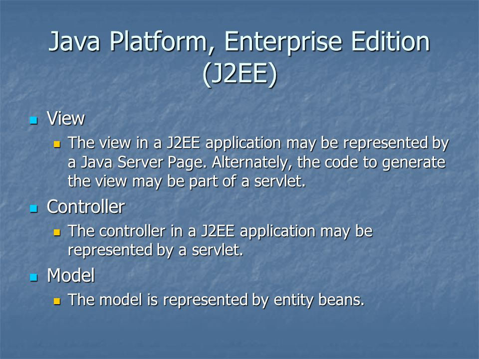 Java Platform, Enterprise Edition (J2EE) View View The view in a J2EE application may be represented by a Java Server Page. Alternately, the code to g