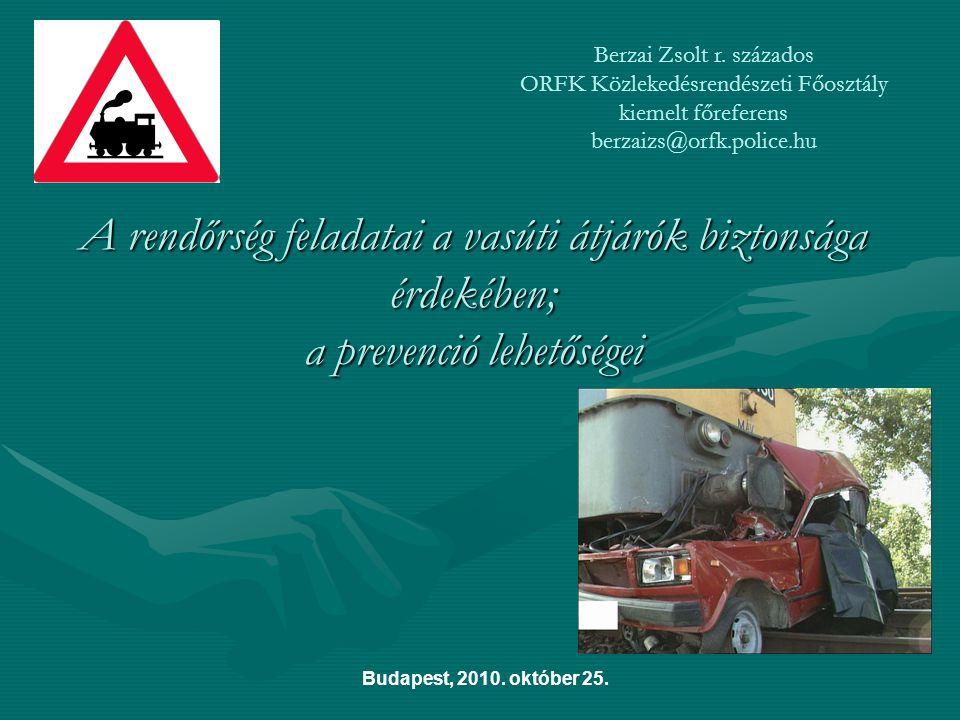 A rendőrség feladatai a vasúti átjárók biztonsága érdekében; a prevenció lehetőségei Budapest, 2010. október 25. Berzai Zsolt r. százados ORFK Közleke