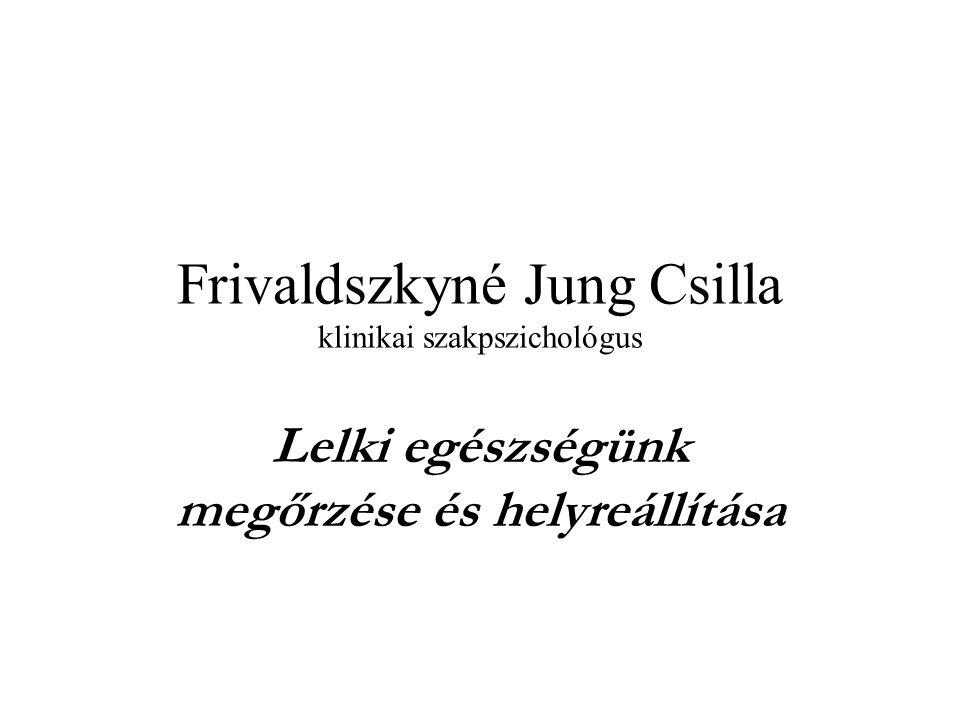 Frivaldszkyné Jung Csilla klinikai szakpszichológus Lelki egészségünk megőrzése és helyreállítása