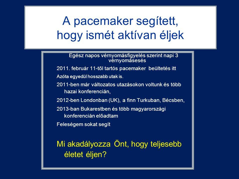 A pacemaker segített, hogy ismét aktívan éljek Egész napos vérnyomásfigyelés szerint napi 3 vérnyomásesés 2011. február 11-től tartós pacemaker beülte