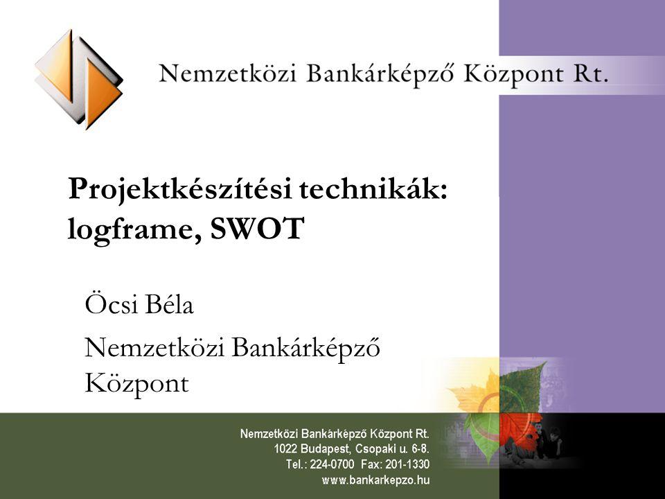 Projektkészítési technikák: logframe, SWOT Öcsi Béla Nemzetközi Bankárképző Központ