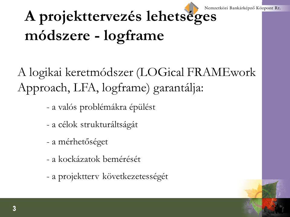 3 A projekttervezés lehetséges módszere - logframe A logikai keretmódszer (LOGical FRAMEwork Approach, LFA, logframe) garantálja: - a valós problémákr