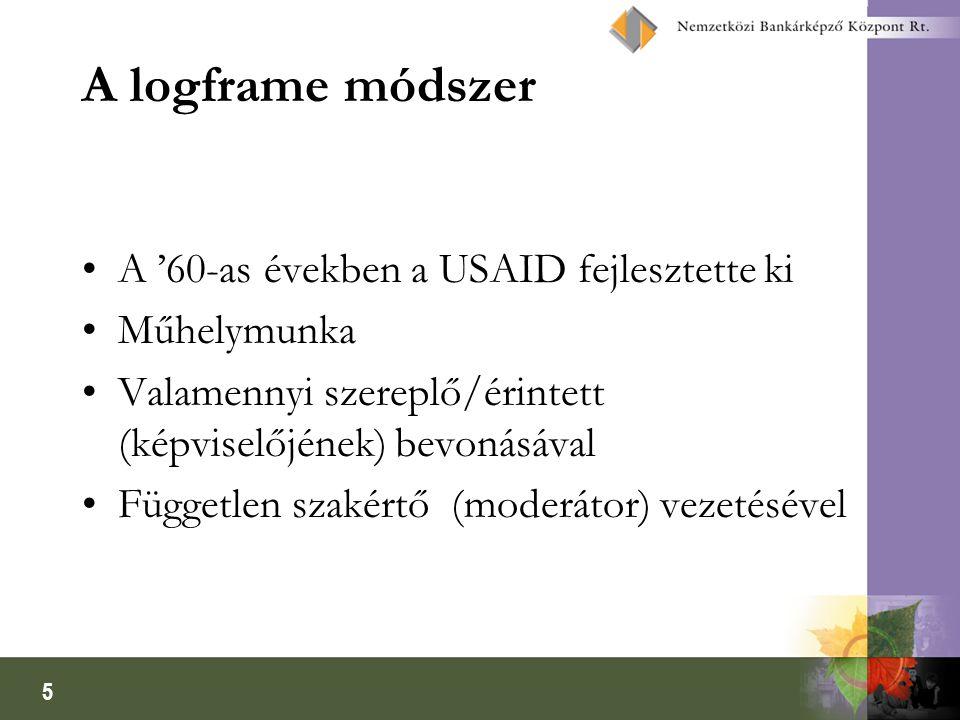 5 A logframe módszer A '60-as években a USAID fejlesztette ki Műhelymunka Valamennyi szereplő/érintett (képviselőjének) bevonásával Független szakértő