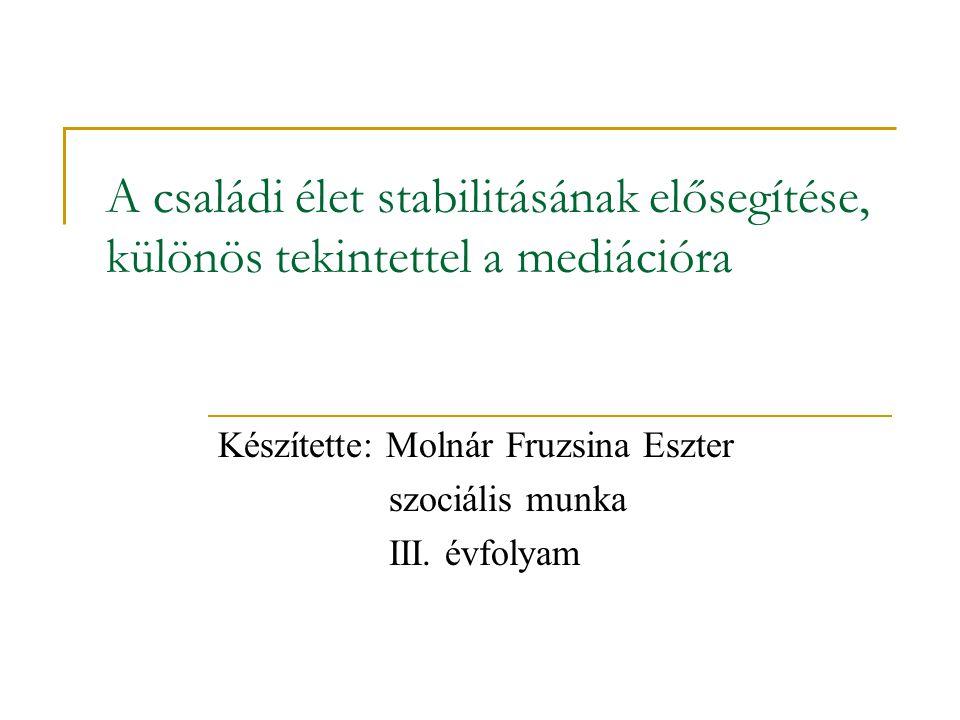 A családi élet stabilitásának elősegítése, különös tekintettel a mediációra Készítette: Molnár Fruzsina Eszter szociális munka III. évfolyam