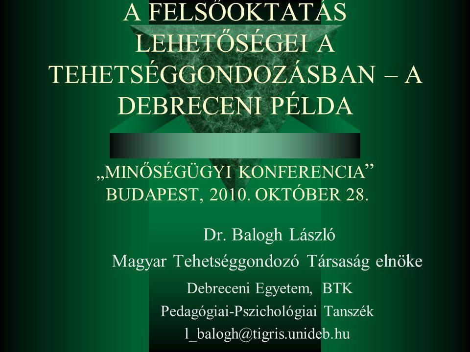 """A FELSŐOKTATÁS LEHETŐSÉGEI A TEHETSÉGGONDOZÁSBAN – A DEBRECENI PÉLDA """"MINŐSÉGÜGYI KONFERENCIA """" BUDAPEST, 2010. OKTÓBER 28. Dr. Balogh László Magyar T"""