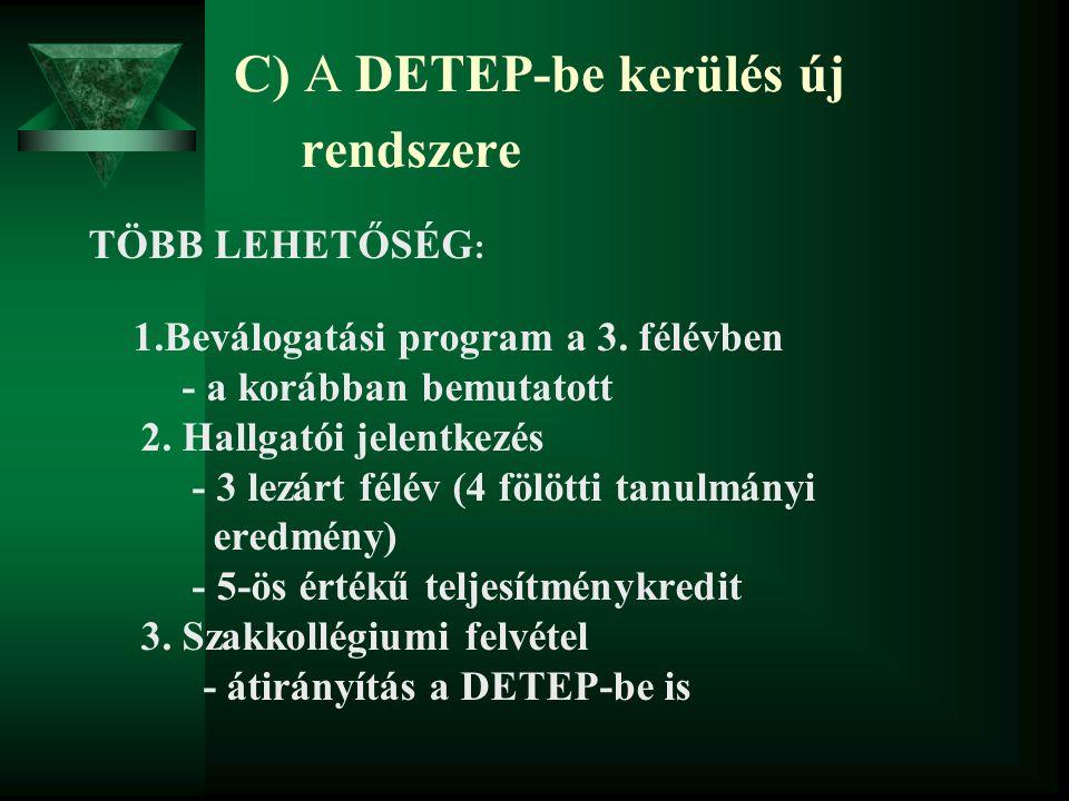 C) A DETEP-be kerülés új rendszere TÖBB LEHETŐSÉG : 1.Beválogatási program a 3. félévben - a korábban bemutatott 2. Hallgatói jelentkezés - 3 lezárt f