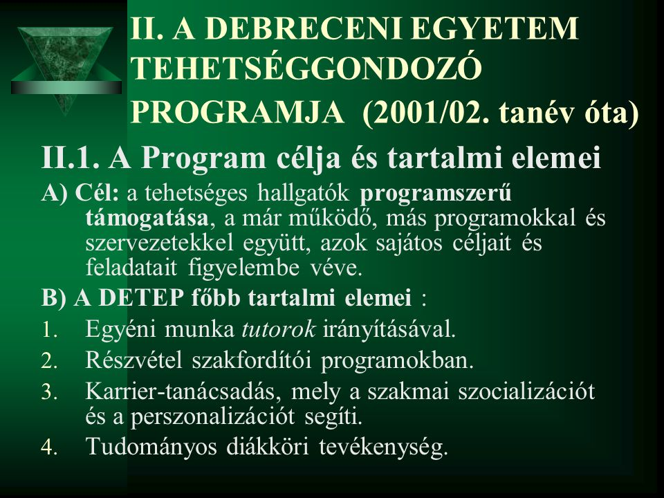 II. A DEBRECENI EGYETEM TEHETSÉGGONDOZÓ PROGRAMJA (2001/02. tanév óta) II.1. A Program célja és tartalmi elemei A) Cél: a tehetséges hallgatók program