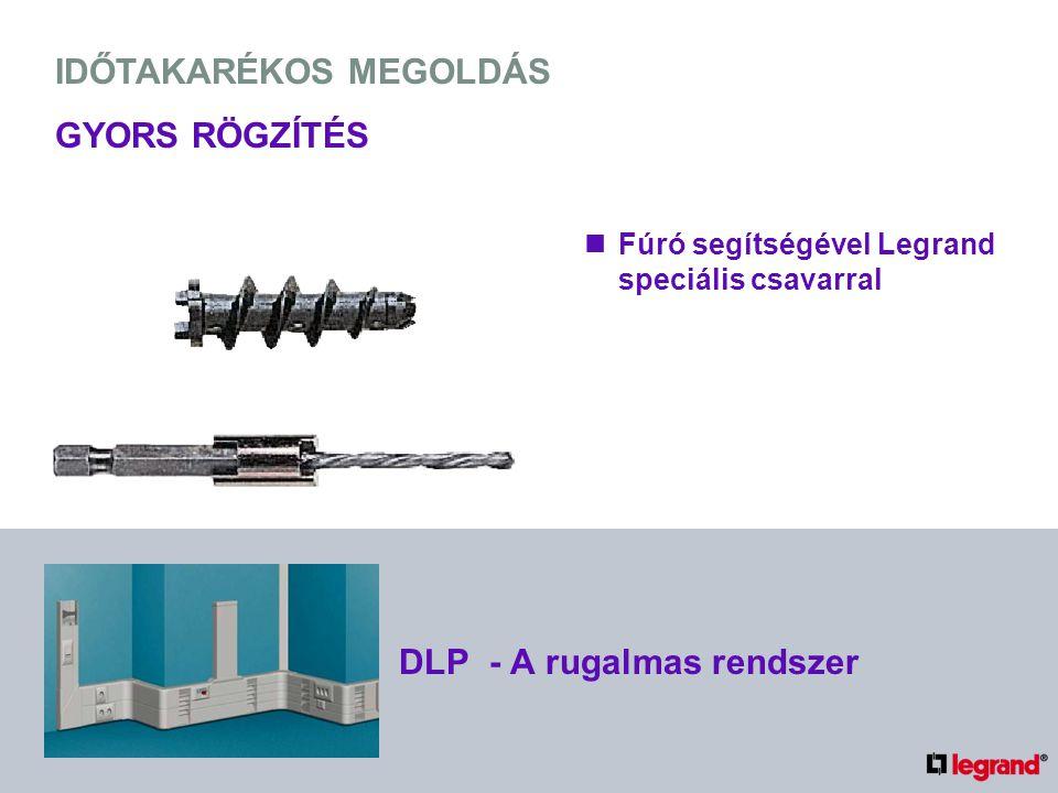 IDŐTAKARÉKOS MEGOLDÁS GYORS RÖGZÍTÉS Fúró segítségével Legrand speciális csavarral DLP - A rugalmas rendszer