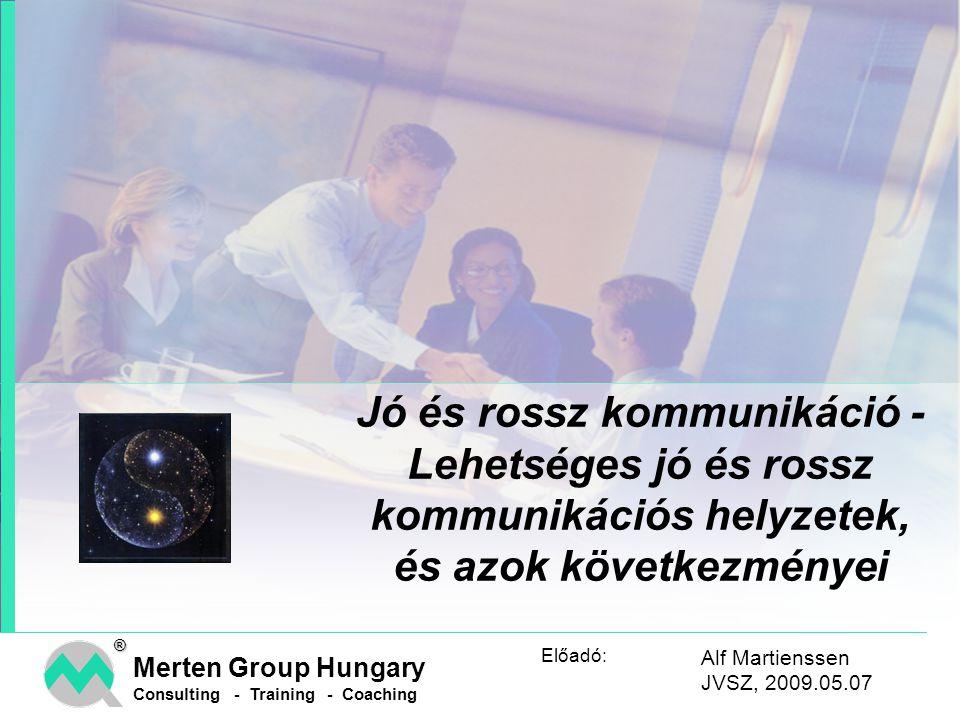 Merten Group Hungary Consulting - Training - Coaching® Előadó: Jó és rossz kommunikáció - Lehetséges jó és rossz kommunikációs helyzetek, és azok következményei Alf Martienssen JVSZ, 2009.05.07