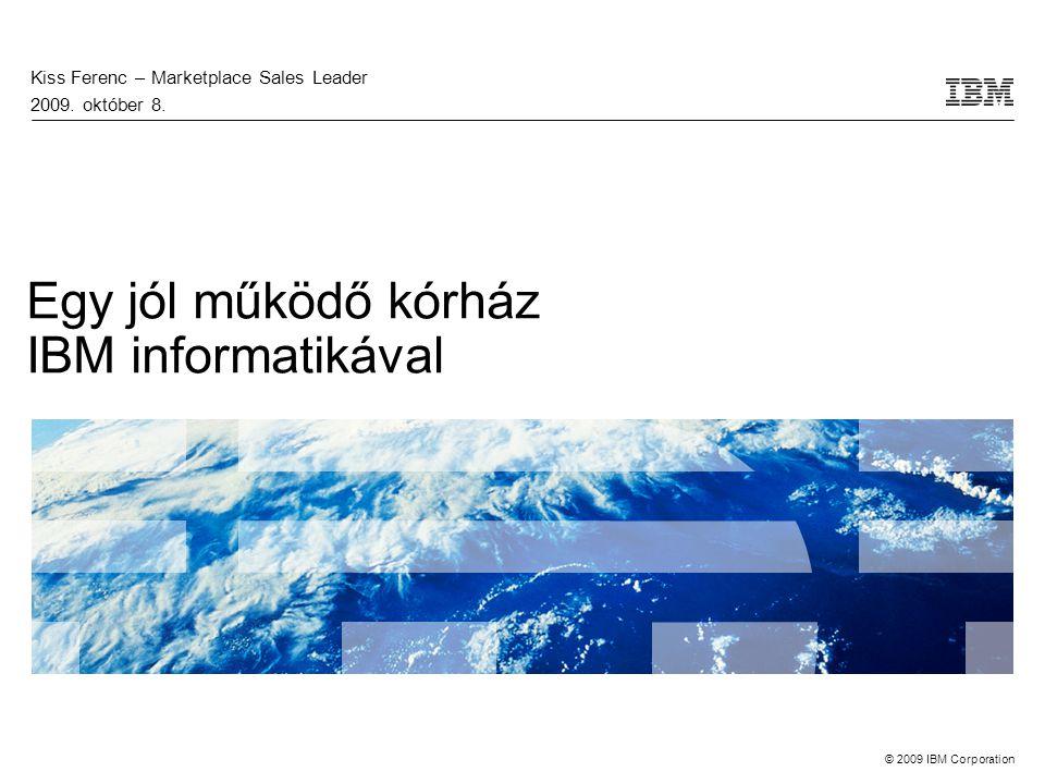 © 2009 IBM Corporation Egy jól működő kórház IBM informatikával Kiss Ferenc – Marketplace Sales Leader 2009.
