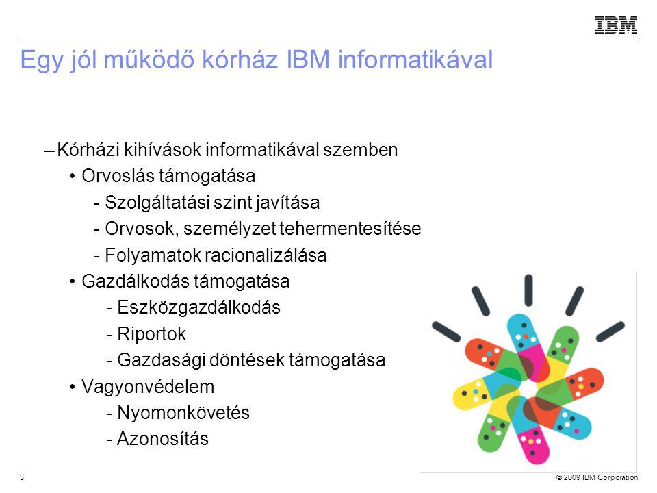 © 2009 IBM Corporation3 Egy jól működő kórház IBM informatikával –Kórházi kihívások informatikával szemben Orvoslás támogatása - Szolgáltatási szint javítása - Orvosok, személyzet tehermentesítése - Folyamatok racionalizálása Gazdálkodás támogatása -- Eszközgazdálkodás -- Riportok -- Gazdasági döntések támogatása Vagyonvédelem - Nyomonkövetés - Azonosítás Source:If applicable, describe source origin
