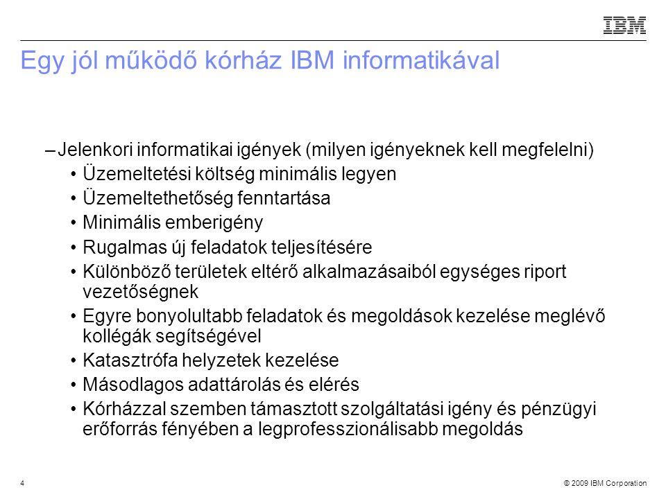 © 2009 IBM Corporation4 Egy jól működő kórház IBM informatikával –Jelenkori informatikai igények (milyen igényeknek kell megfelelni) Üzemeltetési költség minimális legyen Üzemeltethetőség fenntartása Minimális emberigény Rugalmas új feladatok teljesítésére Különböző területek eltérő alkalmazásaiból egységes riport vezetőségnek Egyre bonyolultabb feladatok és megoldások kezelése meglévő kollégák segítségével Katasztrófa helyzetek kezelése Másodlagos adattárolás és elérés Kórházzal szemben támasztott szolgáltatási igény és pénzügyi erőforrás fényében a legprofesszionálisabb megoldás Source:If applicable, describe source origin