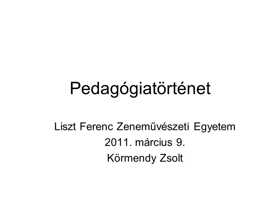 Pedagógiatörténet Liszt Ferenc Zeneművészeti Egyetem 2011. március 9. Körmendy Zsolt