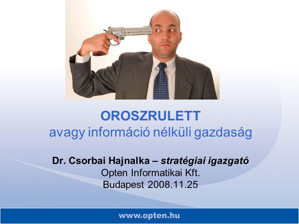 OROSZRULETT avagy információ nélküli gazdaság Dr. Csorbai Hajnalka – stratégiai igazgató Opten Informatikai Kft. Budapest 2008.11.25