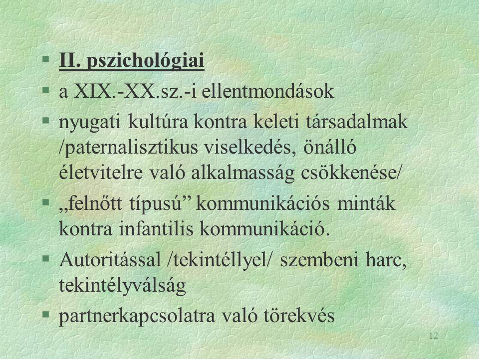 12 §II. pszichológiai §a XIX.-XX.sz.-i ellentmondások §nyugati kultúra kontra keleti társadalmak /paternalisztikus viselkedés, önálló életvitelre való