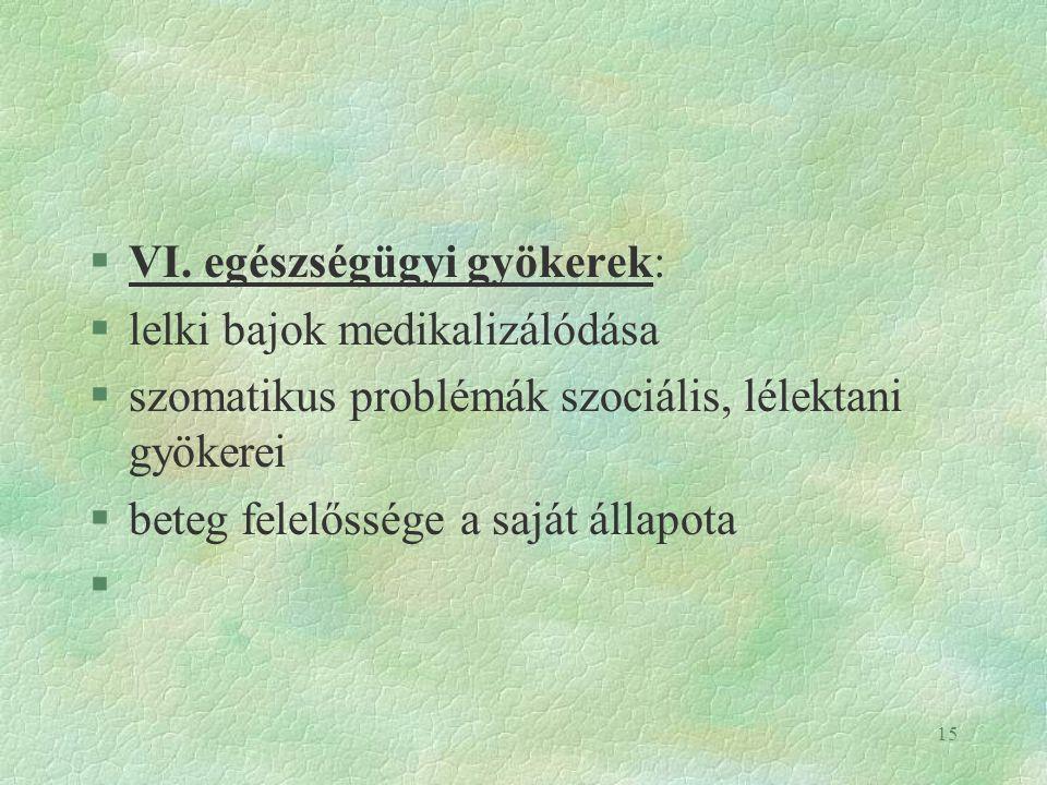 15 §VI. egészségügyi gyökerek: §lelki bajok medikalizálódása §szomatikus problémák szociális, lélektani gyökerei §beteg felelőssége a saját állapota §