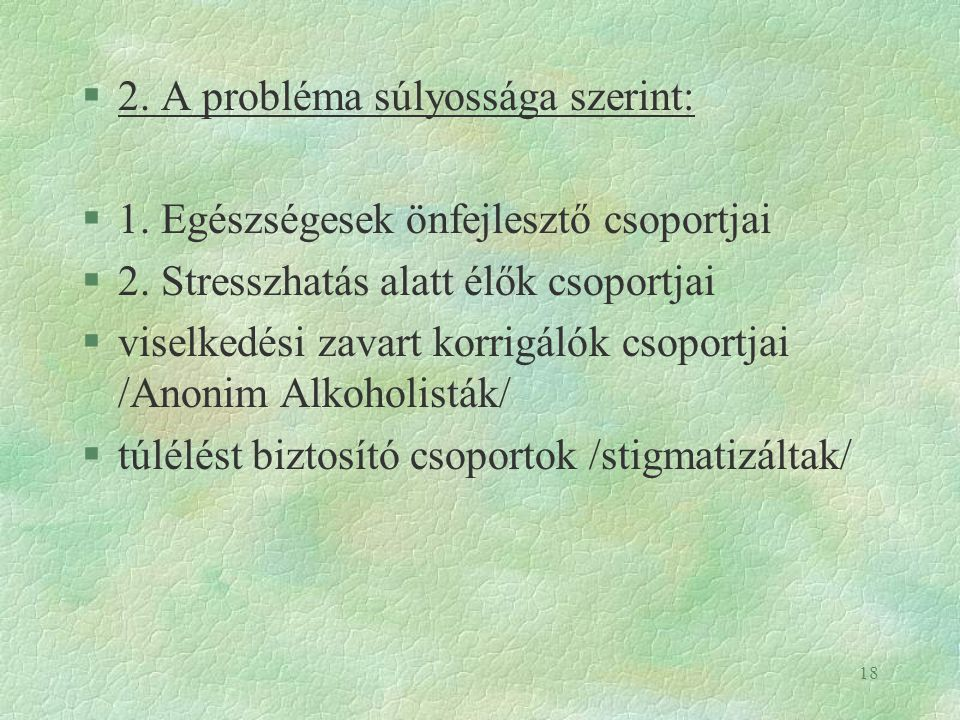 18 §2. A probléma súlyossága szerint: §1. Egészségesek önfejlesztő csoportjai §2. Stresszhatás alatt élők csoportjai §viselkedési zavart korrigálók cs