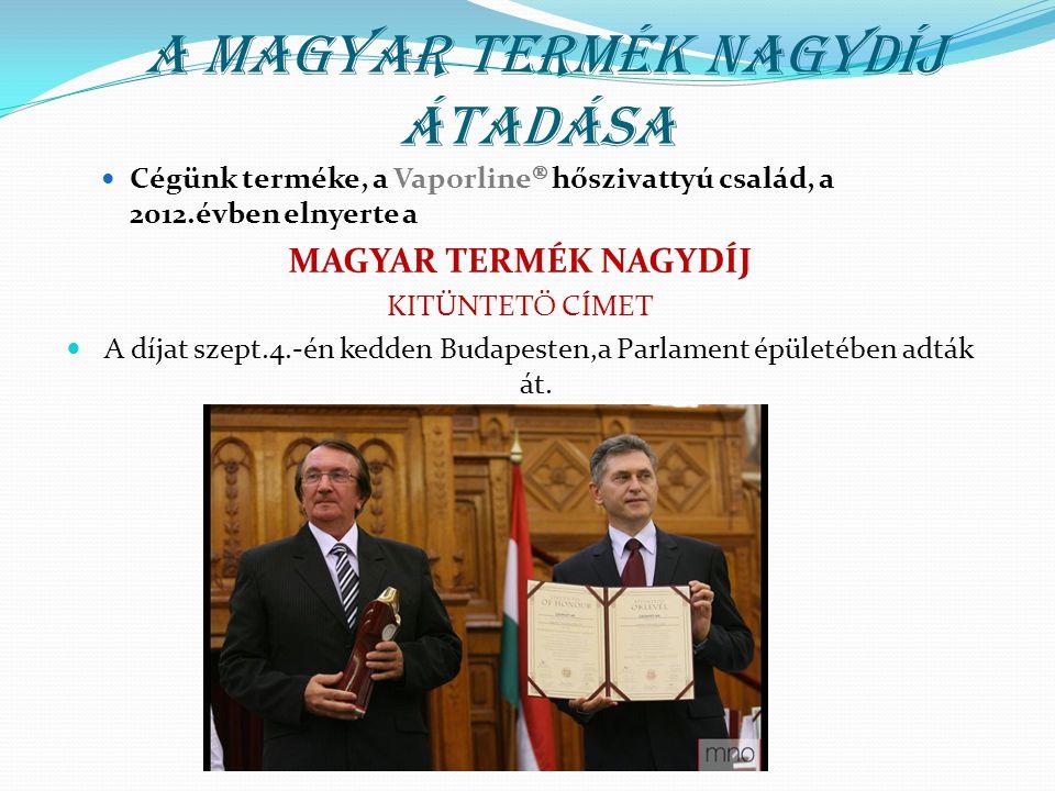 A MAGYAR TERMÉK NAGYDÍJ ÁTADÁSA Cégünk terméke, a Vaporline  hőszivattyú család, a 2012.évben elnyerte a MAGYAR TERMÉK NAGYDÍJ KITÜNTETŐ CÍMET A díjat szept.4.-én kedden Budapesten,a Parlament épületében adták át.