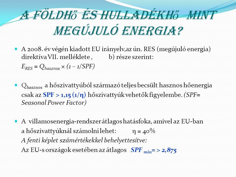 A földh ő h ő szivattyúzással szembeni hazai elvárások Hazánkban a hőszivattyúzás energetikai megítélése,az előzőekben említett az EU átlagnál lényegesen rosszabb elektromos energia előállítás hatásfoka alapján történik, s így az elvárt minimális SPF követelmény : Az elérhető SPF min =3,0 (SPF opt =3,65) –a hőszivattyúra vonatkoztatva Egyéb technikai követelmények: Magas fűtési hőmérséklet: 60-65 0 C előremenőt képes legyen huzamosan letiltás és meghibásodás nélkül produkálni.