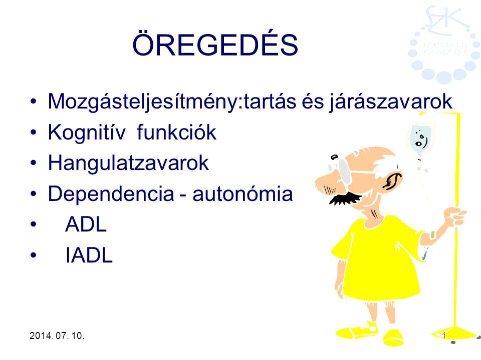 2014. 07. 10. 16 ÖREGEDÉS Mozgásteljesítmény:tartás és járászavarok Kognitív funkciók Hangulatzavarok Dependencia - autonómia ADL IADL
