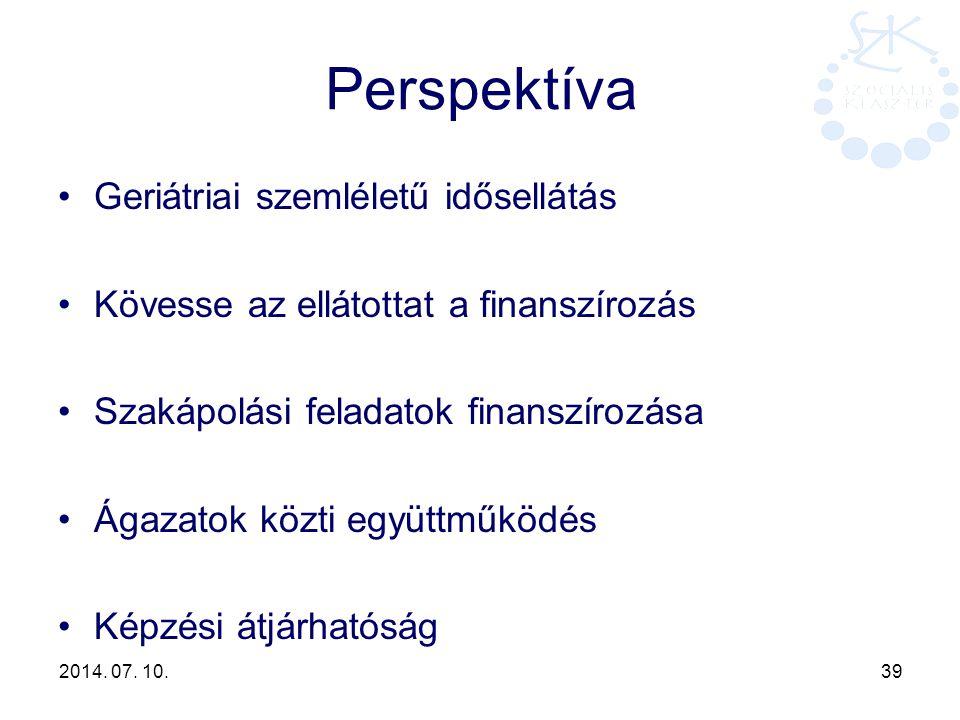 2014. 07. 10. 39 Perspektíva Geriátriai szemléletű idősellátás Kövesse az ellátottat a finanszírozás Szakápolási feladatok finanszírozása Ágazatok köz