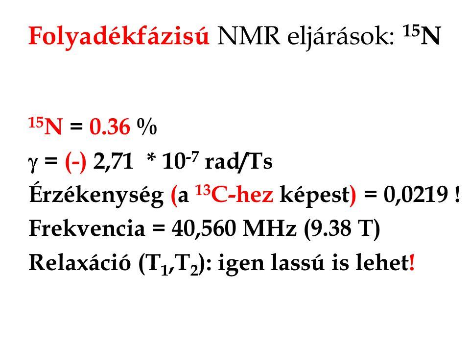 15 N NMR 15 N,( 14 N, I=1) NMR: A mind szerves mind szervetlen kémiai szempontból igen fontos nitrogénnek két mágneses izotópja létezik, közülük sajnos a kvadrupólus magból ( 14 N) van nagy mennyiség (99,63 %) és a dipolárisból ( 15 N) csak nagyon kevés.