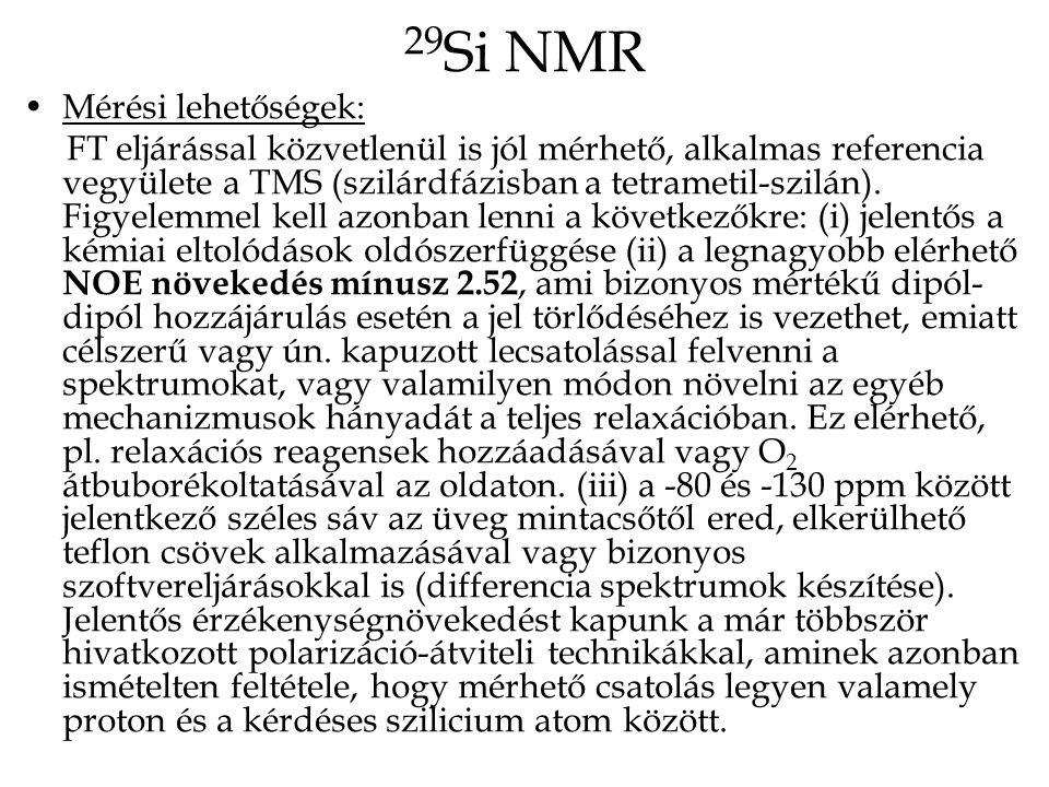 29 Si NMR Mérési lehetőségek: FT eljárással közvetlenül is jól mérhető, alkalmas referencia vegyülete a TMS (szilárdfázisban a tetrametil-szilán).