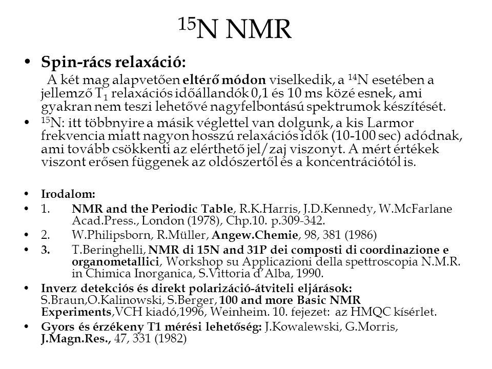 15 N NMR Spin-rács relaxáció: A két mag alapvetően eltérő módon viselkedik, a 14 N esetében a jellemző T 1 relaxációs időállandók 0,1 és 10 ms közé esnek, ami gyakran nem teszi lehetővé nagyfelbontású spektrumok készítését.