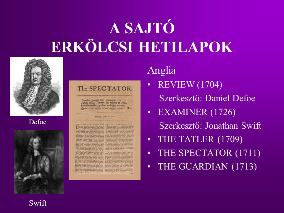 A SAJTÓ ERKÖLCSI HETILAPOK Anglia REVIEW (1704) Szerkesztő: Daniel Defoe EXAMINER (1726) Szerkesztő: Jonathan Swift THE TATLER (1709) THE SPECTATOR (1711) THE GUARDIAN (1713) Defoe Swift